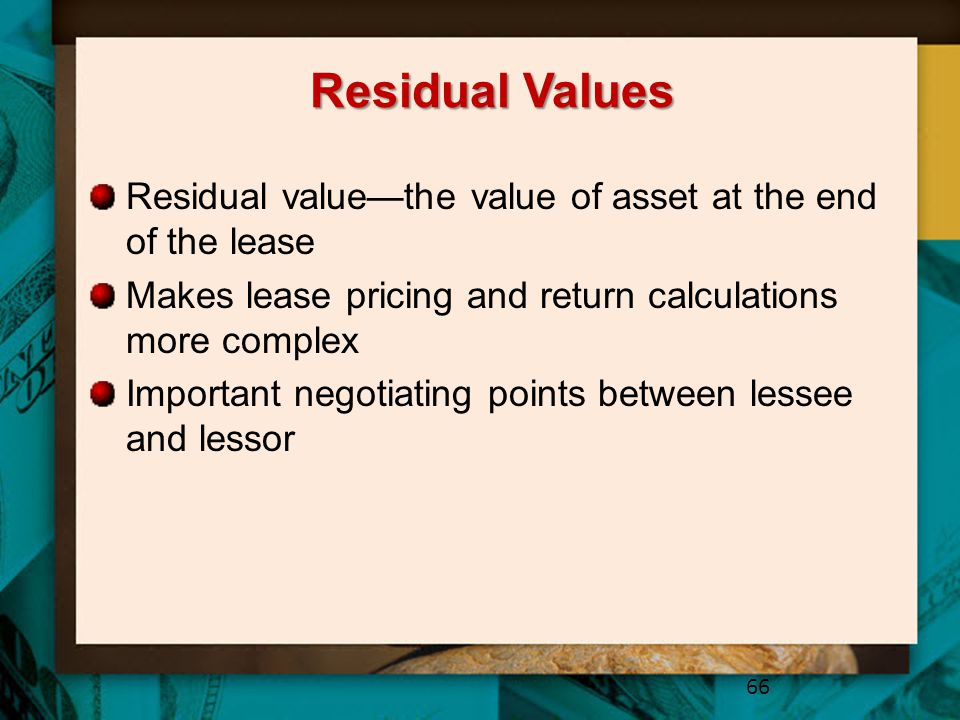 Residual Values Residual value—the value of asset at the end of the lease. Makes lease pricing and return calculations more complex.