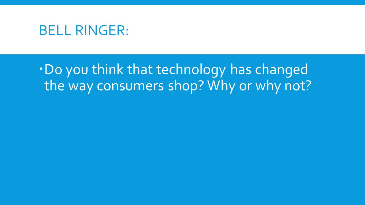 Bell Ringer: Do you think that technology has changed the way consumers shop Why or why not