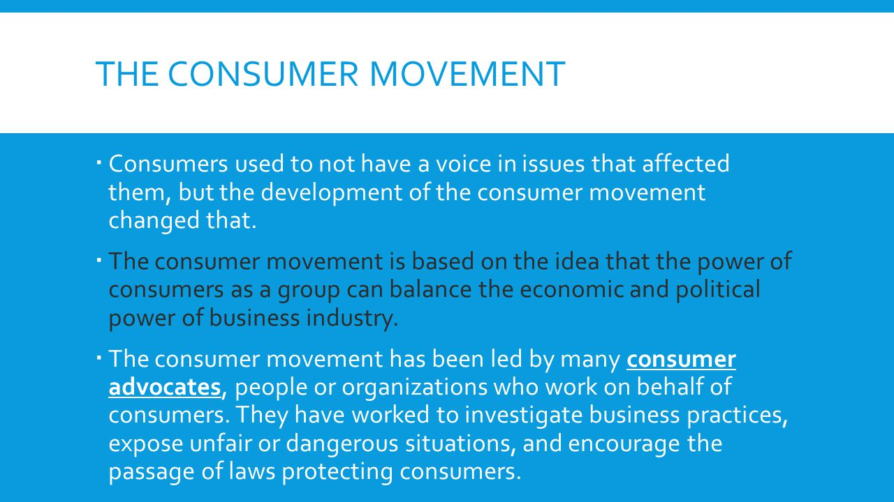 The consumer movement Consumers used to not have a voice in issues that affected them, but the development of the consumer movement changed that.