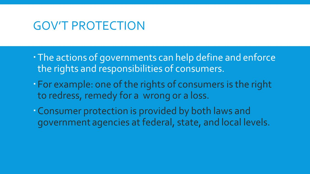 Gov't protection The actions of governments can help define and enforce the rights and responsibilities of consumers.