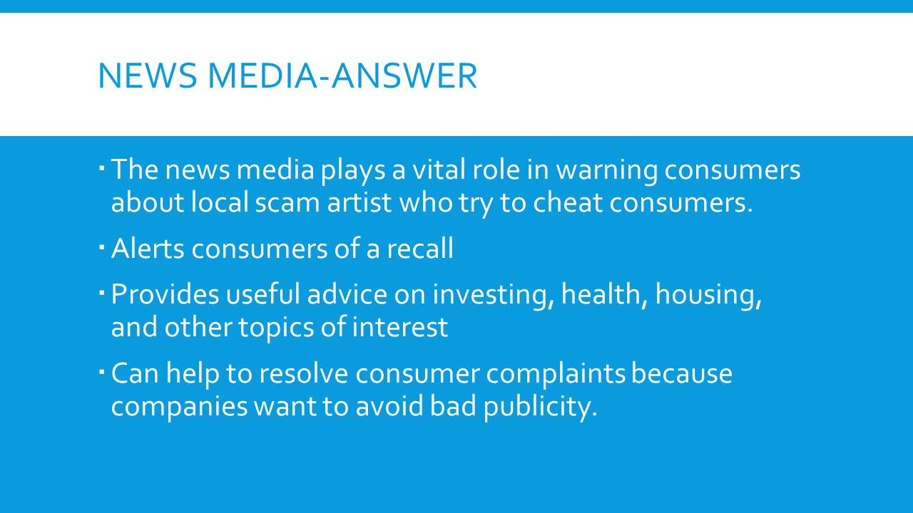 News Media-ANSWER The news media plays a vital role in warning consumers about local scam artist who try to cheat consumers.