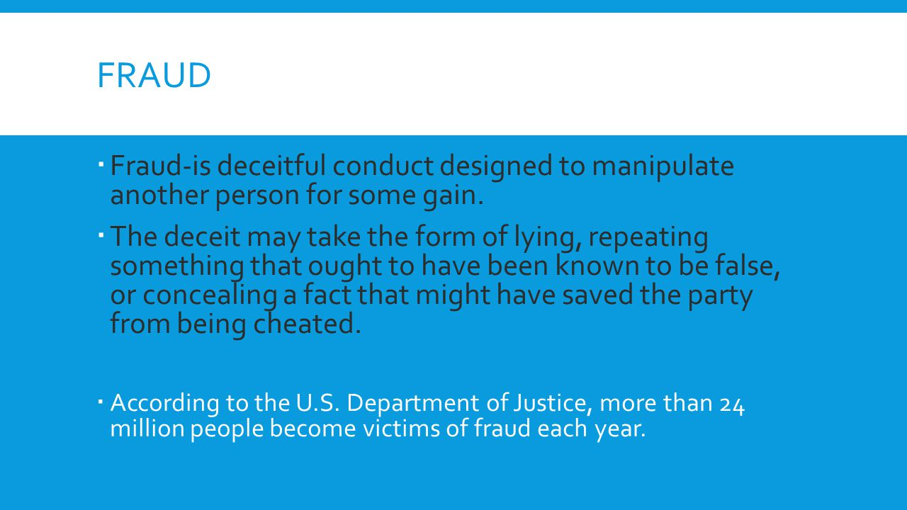 fraud Fraud-is deceitful conduct designed to manipulate another person for some gain.
