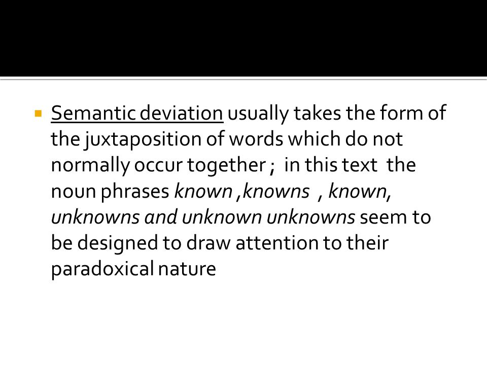 Semantic deviation usually takes the form of the juxtaposition of words which do not normally occur together ; in this text the noun phrases known ,knowns , known, unknowns and unknown unknowns seem to be designed to draw attention to their paradoxical nature