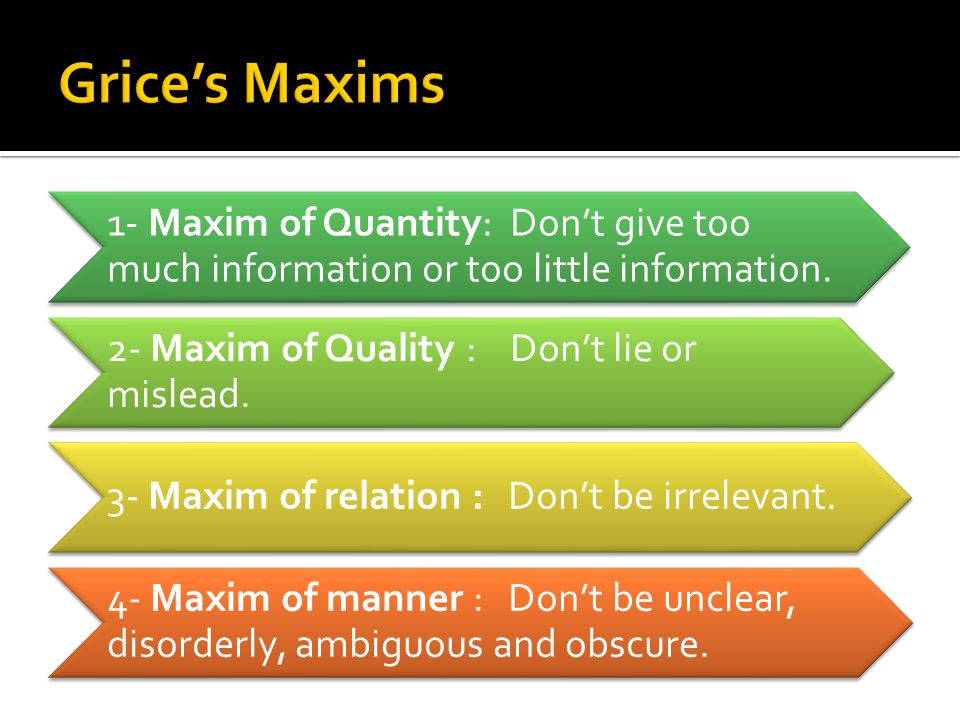 Grice's Maxims 1- Maxim of Quantity: Don't give too much information or too little information. 2- Maxim of Quality : Don't lie or mislead.