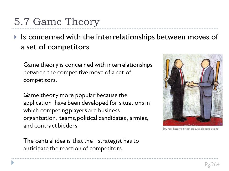 5.7 Game Theory Is concerned with the interrelationships between moves of a set of competitors. Source: http://girlwithbigeyes.blogspot.com/
