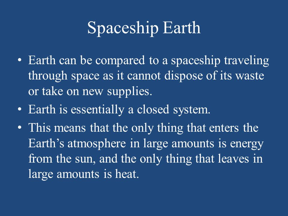 Spaceship Earth Earth can be compared to a spaceship traveling through space as it cannot dispose of its waste or take on new supplies.