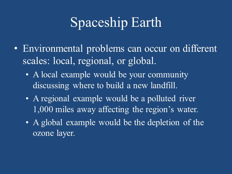 Spaceship Earth Environmental problems can occur on different scales: local, regional, or global.