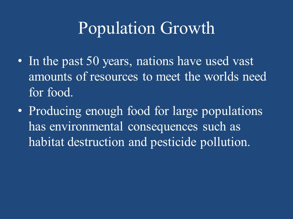 Population Growth In the past 50 years, nations have used vast amounts of resources to meet the worlds need for food.