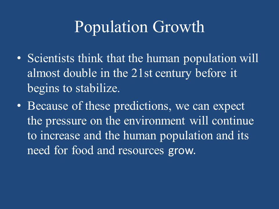 Population Growth Scientists think that the human population will almost double in the 21st century before it begins to stabilize.