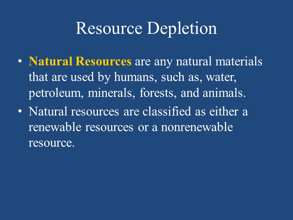 Resource Depletion Natural Resources are any natural materials that are used by humans, such as, water, petroleum, minerals, forests, and animals.