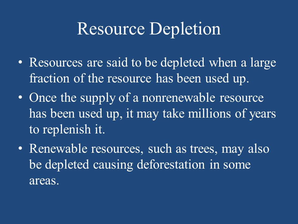 Resource Depletion Resources are said to be depleted when a large fraction of the resource has been used up.