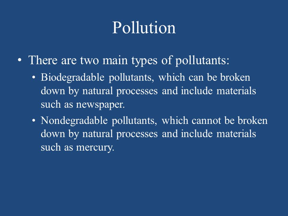 Pollution There are two main types of pollutants: