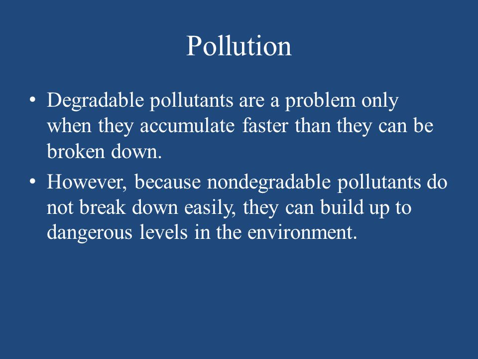 Pollution Degradable pollutants are a problem only when they accumulate faster than they can be broken down.