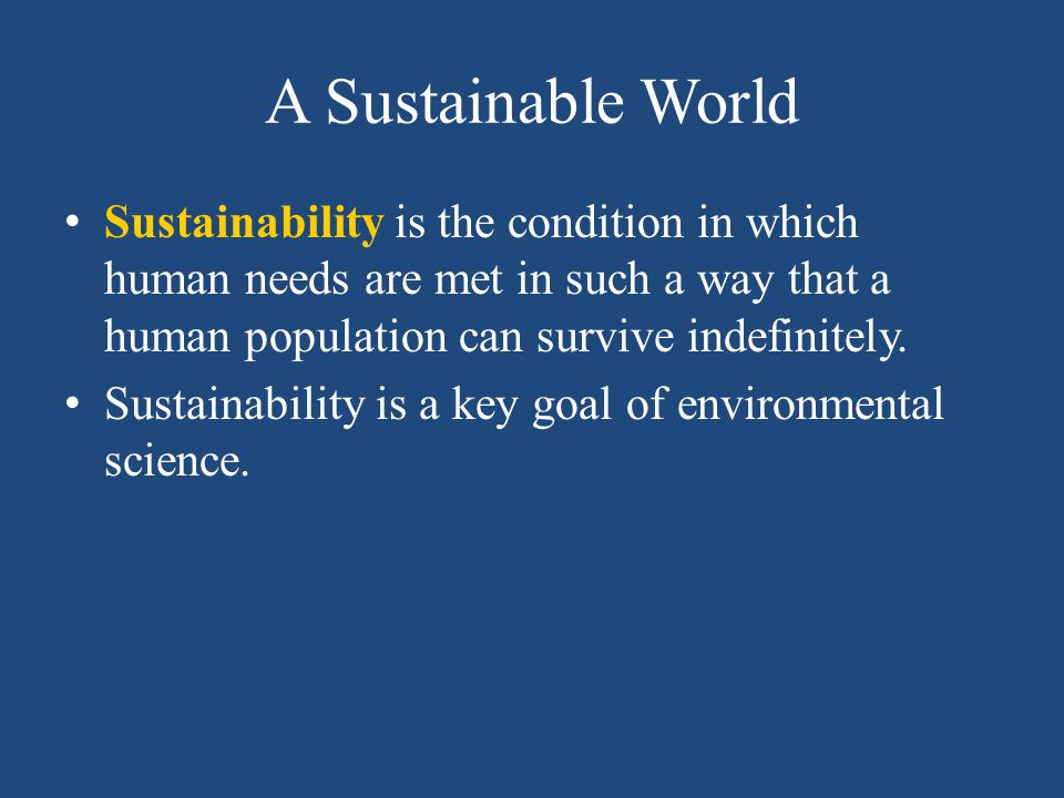 A Sustainable World Sustainability is the condition in which human needs are met in such a way that a human population can survive indefinitely.