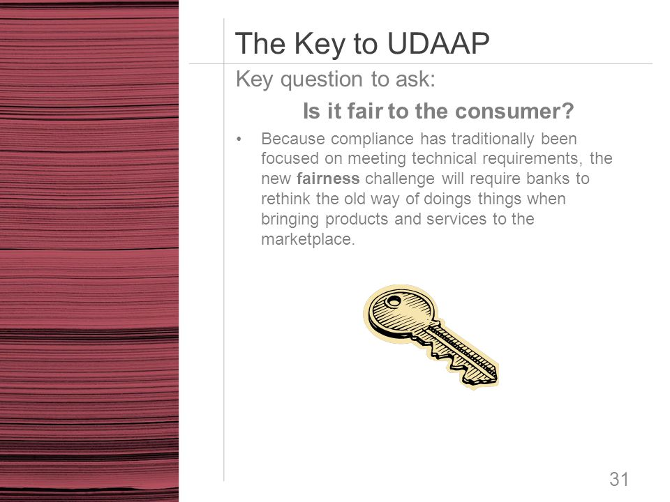 The Key to UDAAP Key question to ask: Is it fair to the consumer