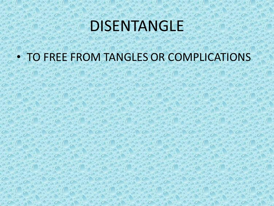 DISENTANGLE TO FREE FROM TANGLES OR COMPLICATIONS