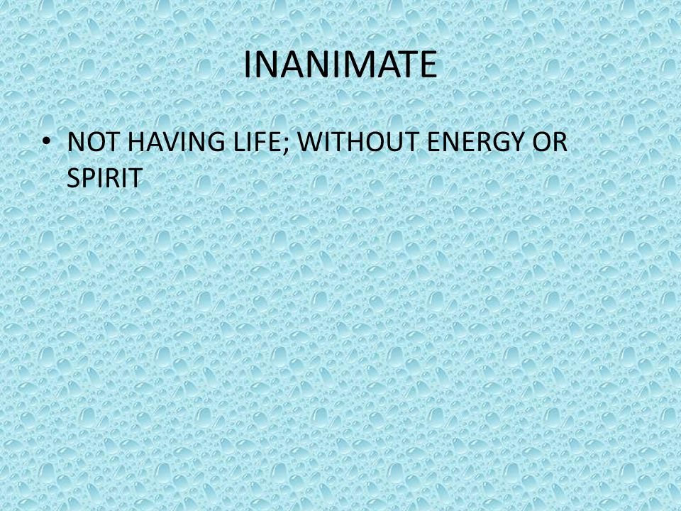 INANIMATE NOT HAVING LIFE; WITHOUT ENERGY OR SPIRIT
