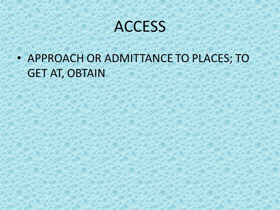ACCESS APPROACH OR ADMITTANCE TO PLACES; TO GET AT, OBTAIN