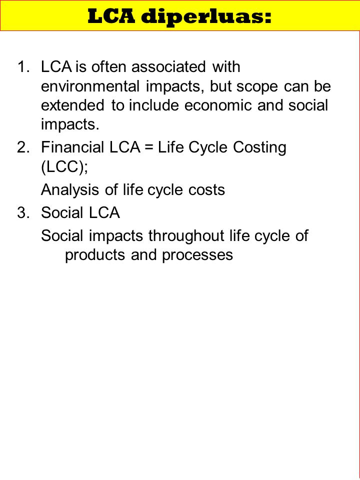 LCA diperluas: LCA is often associated with environmental impacts, but scope can be extended to include economic and social impacts.