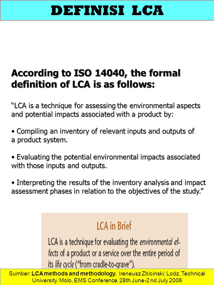 DEFINISI LCA According to ISO 14040, the formal definition of LCA is as follows: LCA is a technique for assessing the environmental aspects.