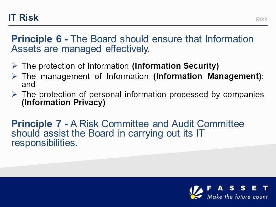 IT Risk Risk. Principle 6 - The Board should ensure that Information Assets are managed effectively.