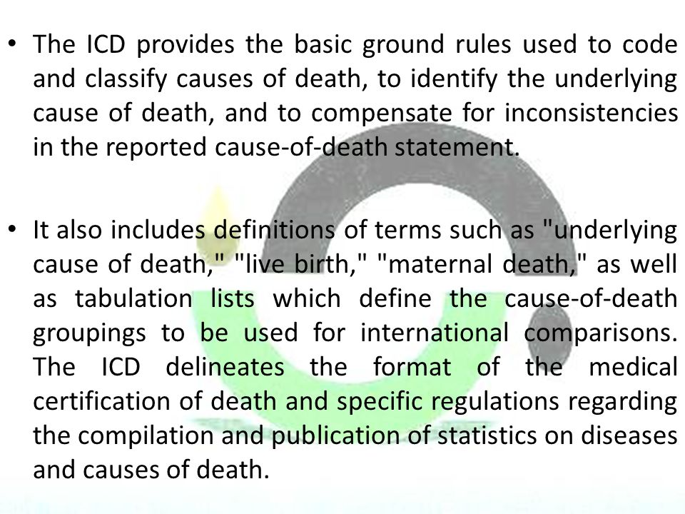 The ICD provides the basic ground rules used to code and classify causes of death, to identify the underlying cause of death, and to compensate for inconsistencies in the reported cause-of-death statement.