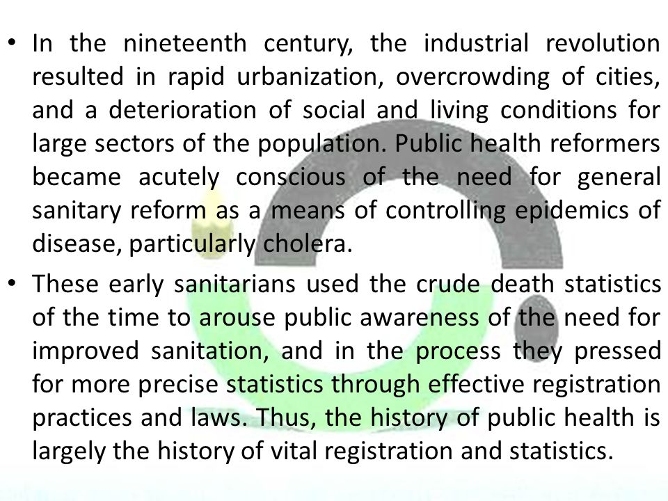 In the nineteenth century, the industrial revolution resulted in rapid urbanization, overcrowding of cities, and a deterioration of social and living conditions for large sectors of the population. Public health reformers became acutely conscious of the need for general sanitary reform as a means of controlling epidemics of disease, particularly cholera.