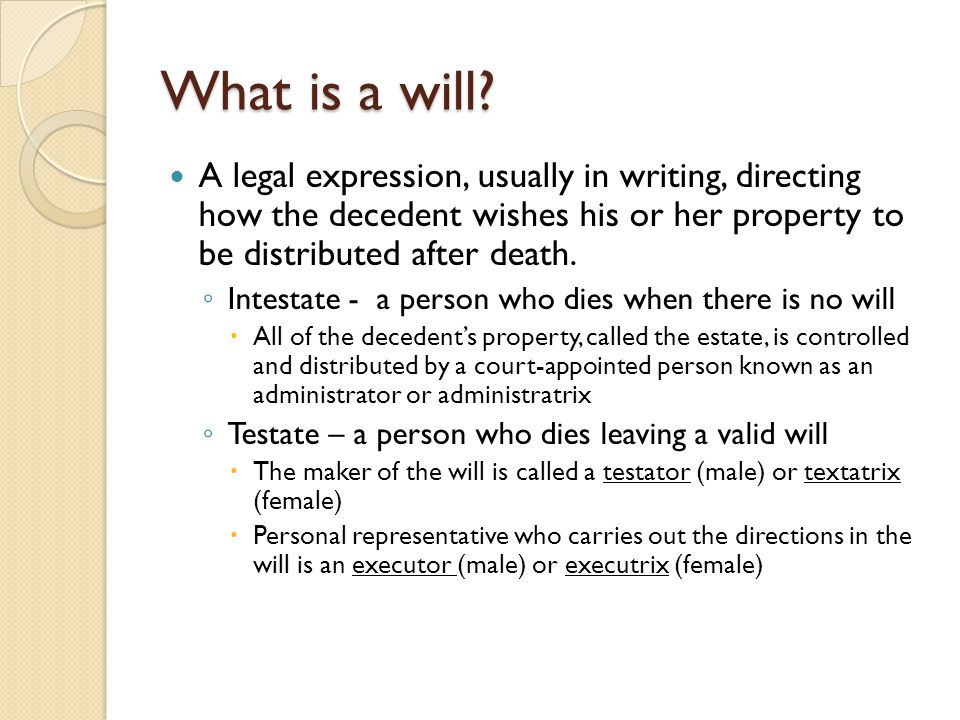 What is a will A legal expression, usually in writing, directing how the decedent wishes his or her property to be distributed after death.