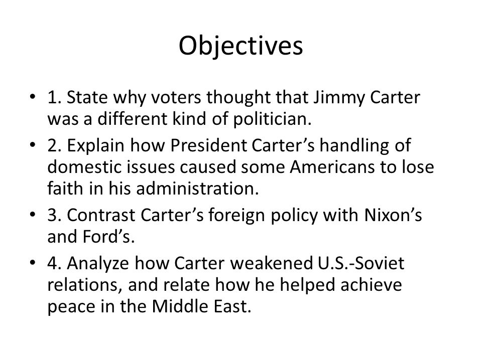 Objectives 1. State why voters thought that Jimmy Carter was a different kind of politician.