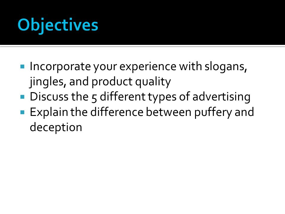 Objectives Incorporate your experience with slogans, jingles, and product quality. Discuss the 5 different types of advertising.