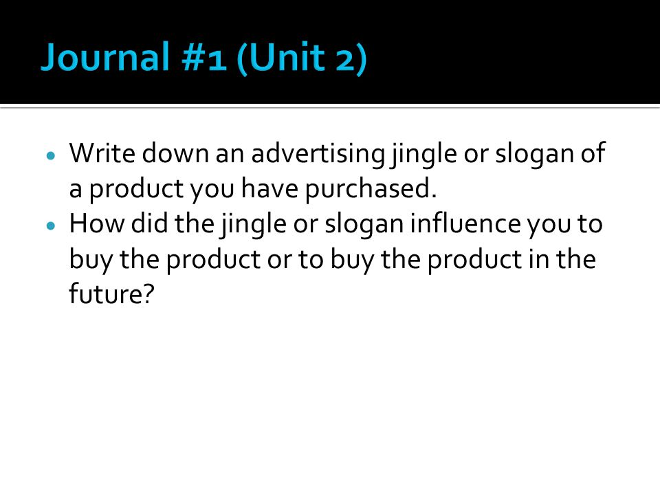 Journal #1 (Unit 2) Write down an advertising jingle or slogan of a product you have purchased.