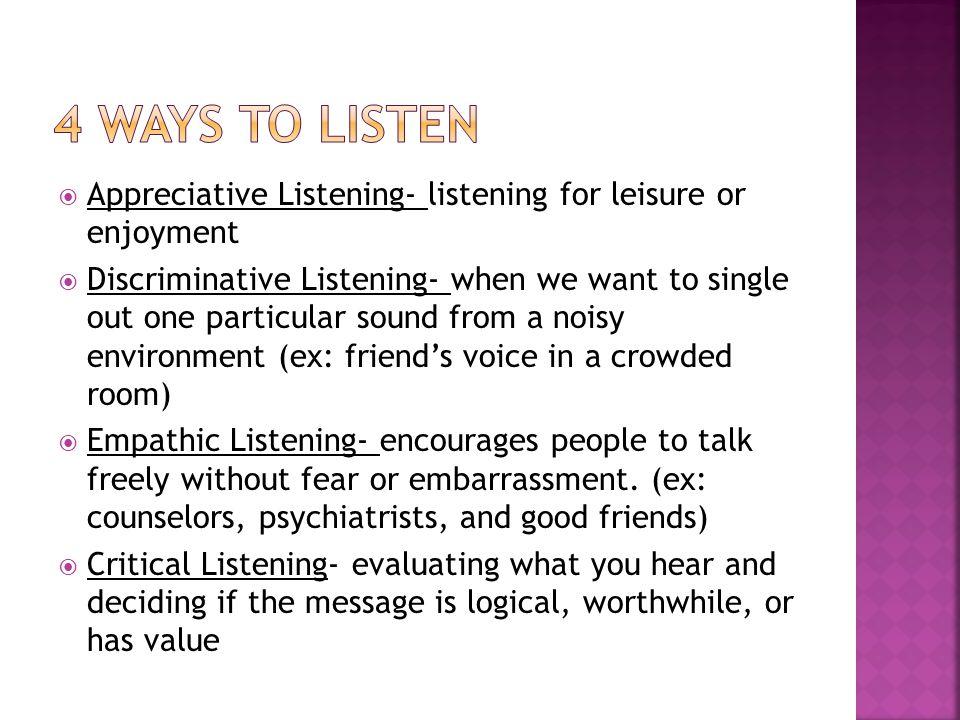 4 Ways to Listen Appreciative Listening- listening for leisure or enjoyment.
