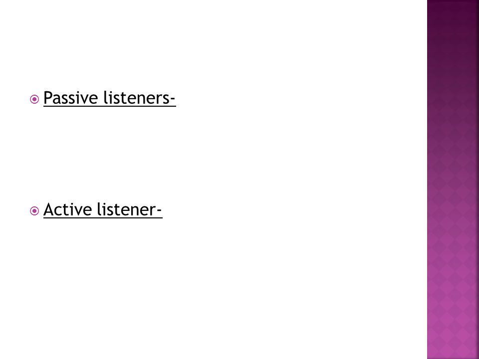 Passive listeners- Active listener-