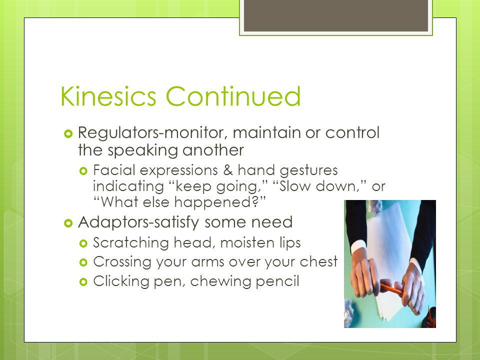 Kinesics Continued Regulators-monitor, maintain or control the speaking another.