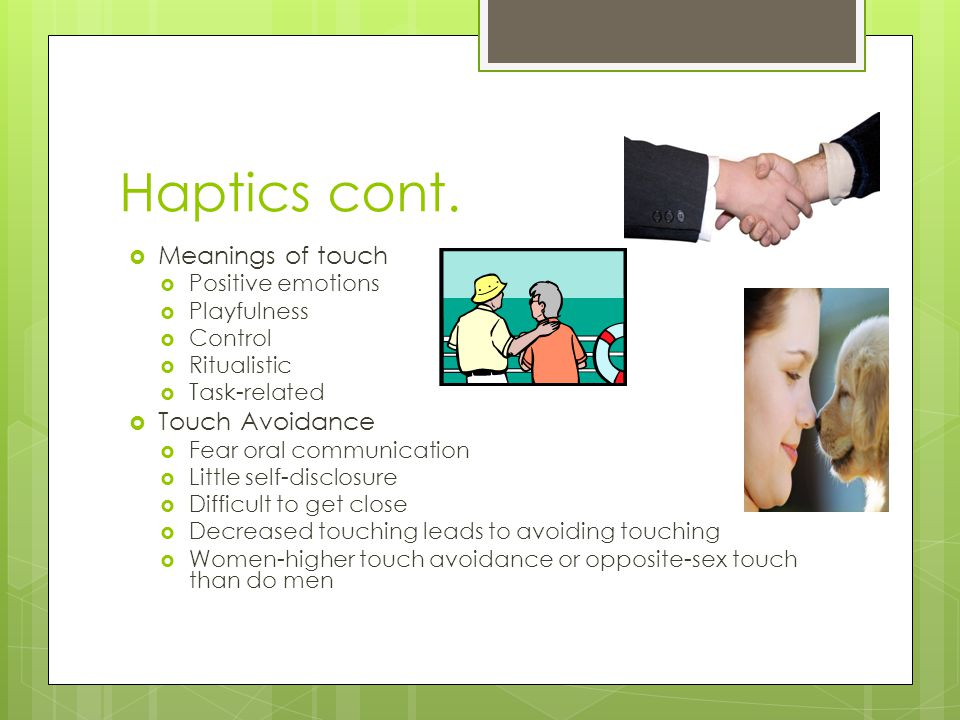 Haptics cont. Meanings of touch Touch Avoidance Positive emotions