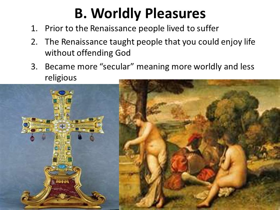 B. Worldly Pleasures Prior to the Renaissance people lived to suffer