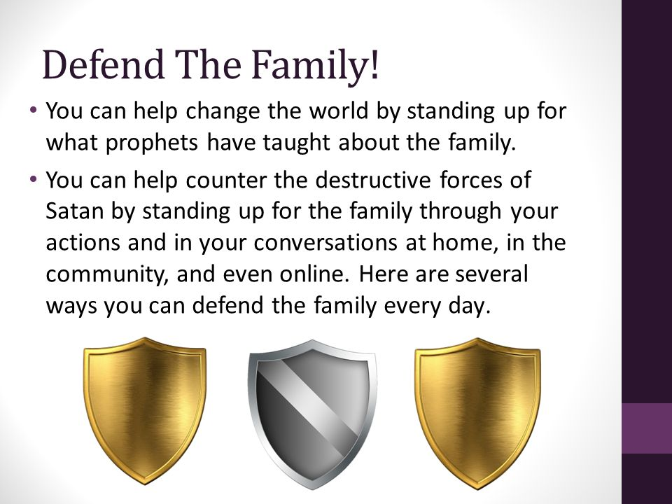Defend The Family! You can help change the world by standing up for what prophets have taught about the family.