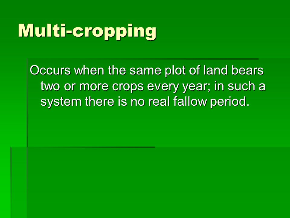 Multi-cropping Occurs when the same plot of land bears two or more crops every year; in such a system there is no real fallow period.