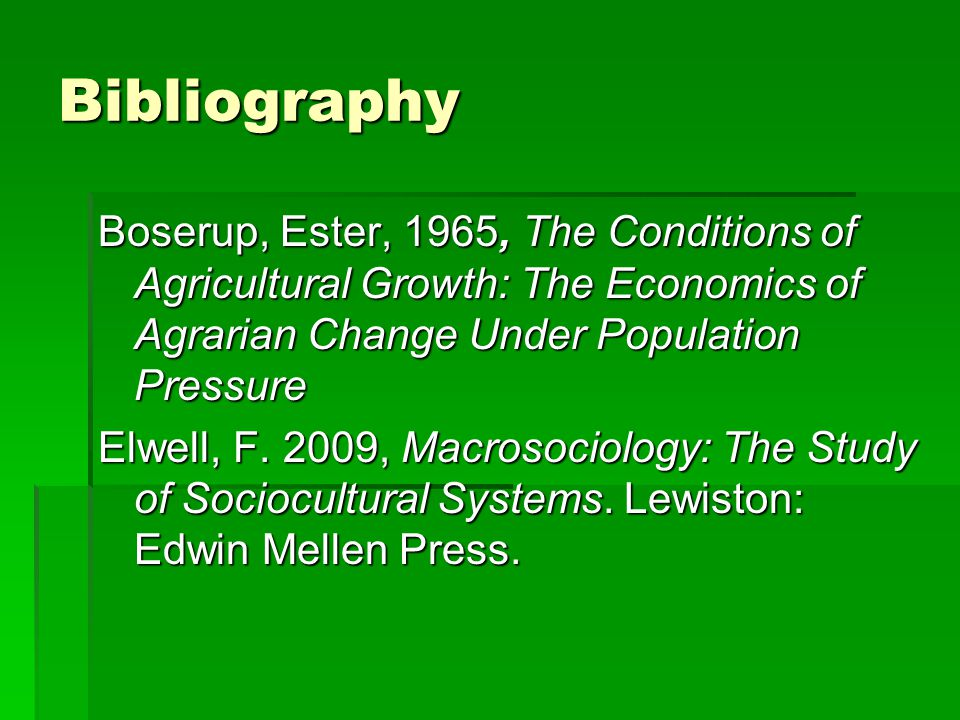 Bibliography Boserup, Ester, 1965, The Conditions of Agricultural Growth: The Economics of Agrarian Change Under Population Pressure.