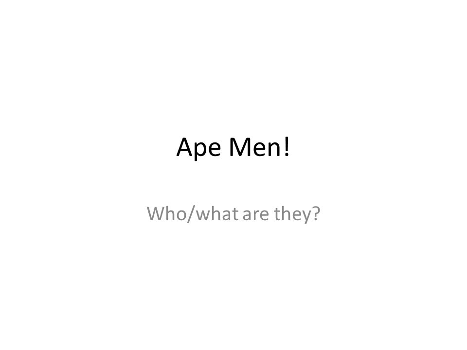 Ape Men! Who/what are they