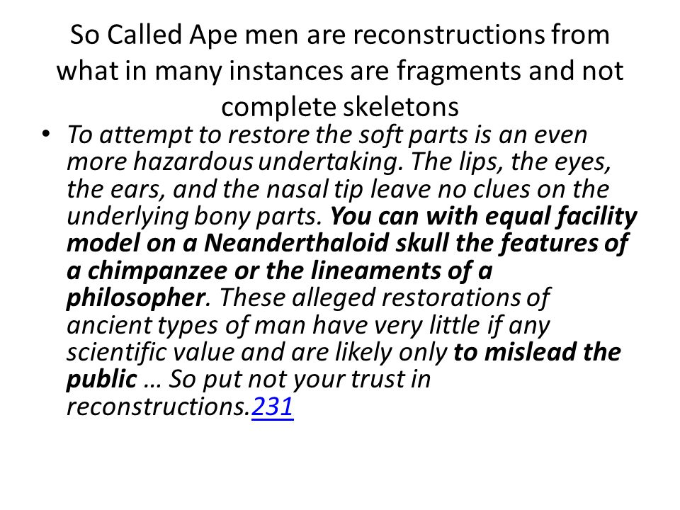 So Called Ape men are reconstructions from what in many instances are fragments and not complete skeletons