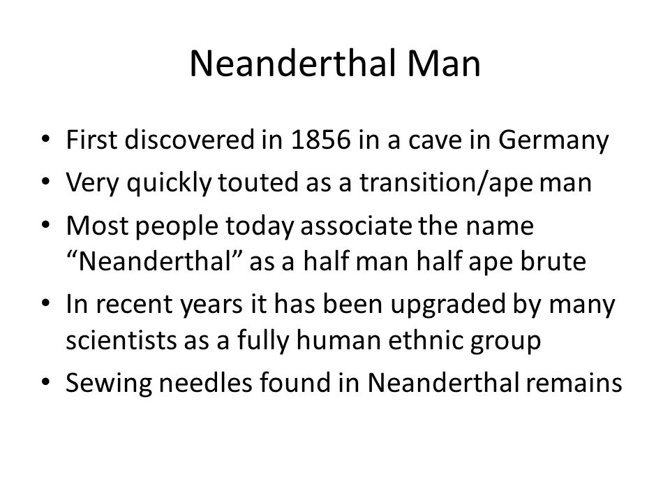 Neanderthal Man First discovered in 1856 in a cave in Germany
