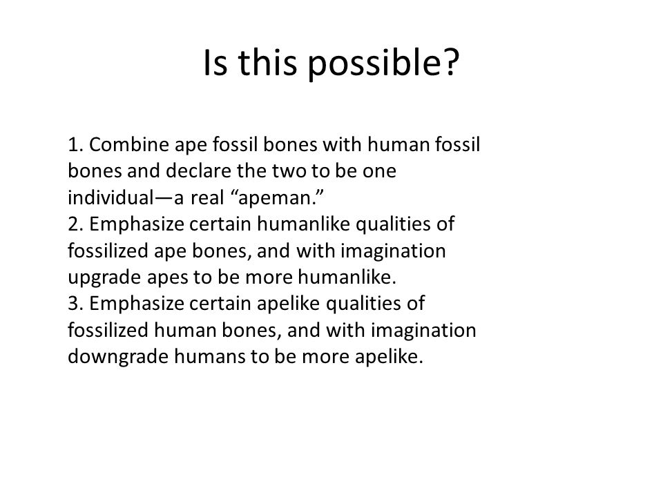 Is this possible 1. Combine ape fossil bones with human fossil bones and declare the two to be one individual—a real apeman.