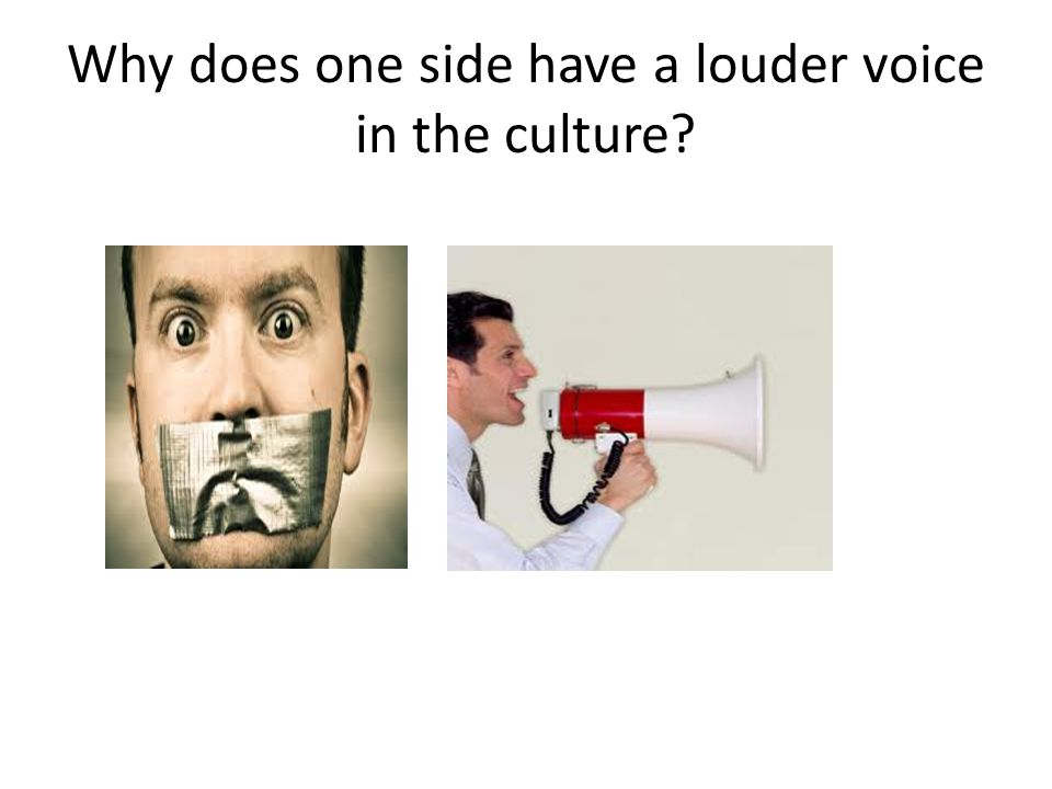 Why does one side have a louder voice in the culture