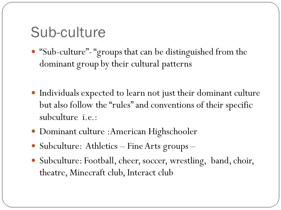 Sub-culture Sub-culture - groups that can be distinguished from the dominant group by their cultural patterns.