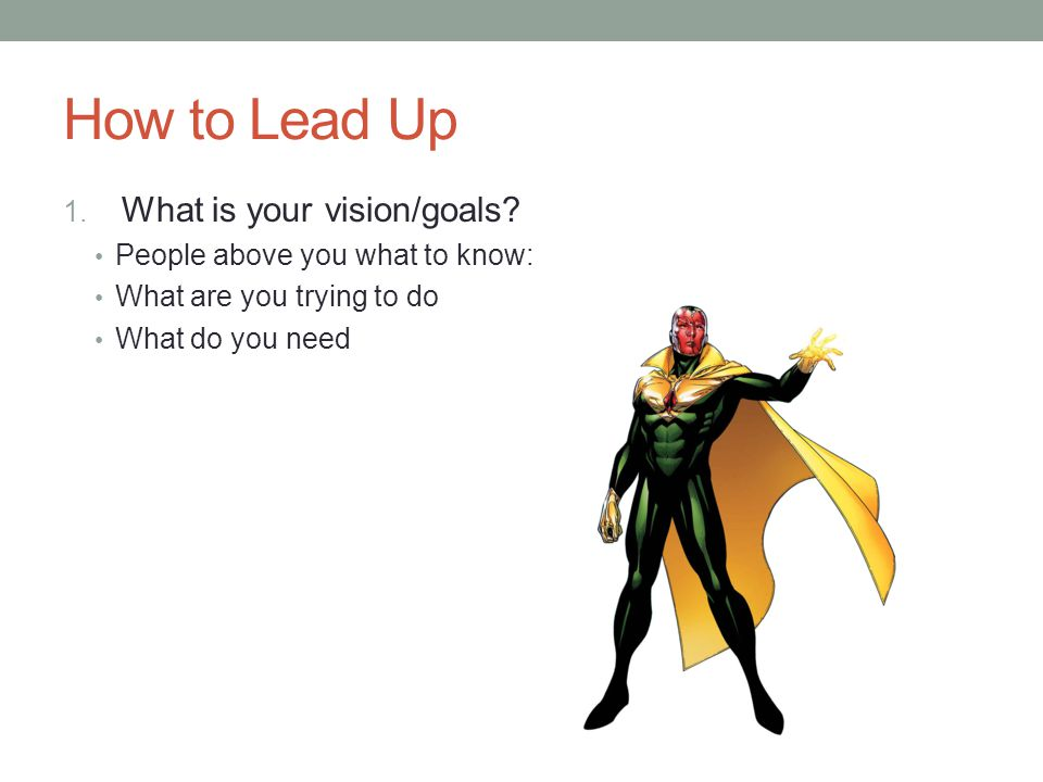 How to Lead Up What is your vision/goals