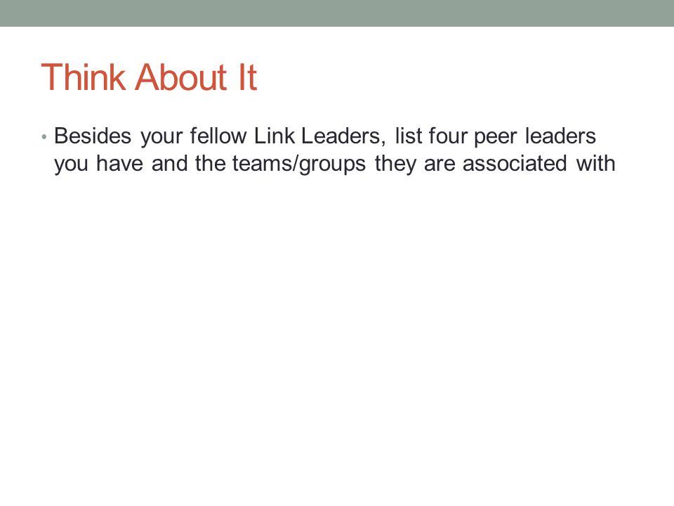 Think About It Besides your fellow Link Leaders, list four peer leaders you have and the teams/groups they are associated with.