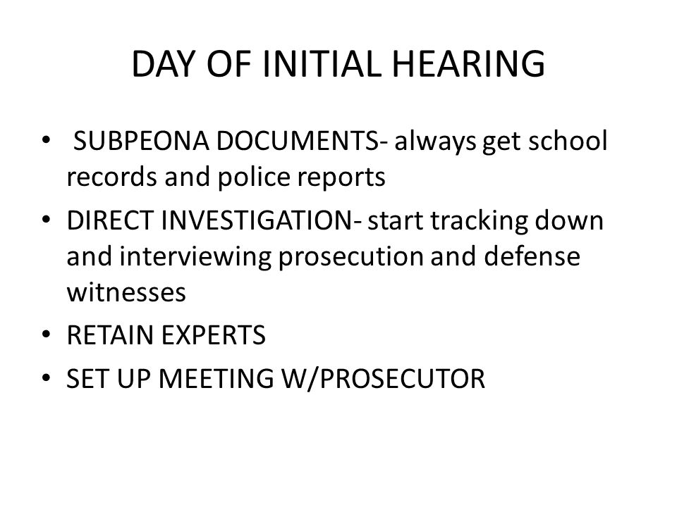 DAY OF INITIAL HEARING SUBPEONA DOCUMENTS- always get school records and police reports.