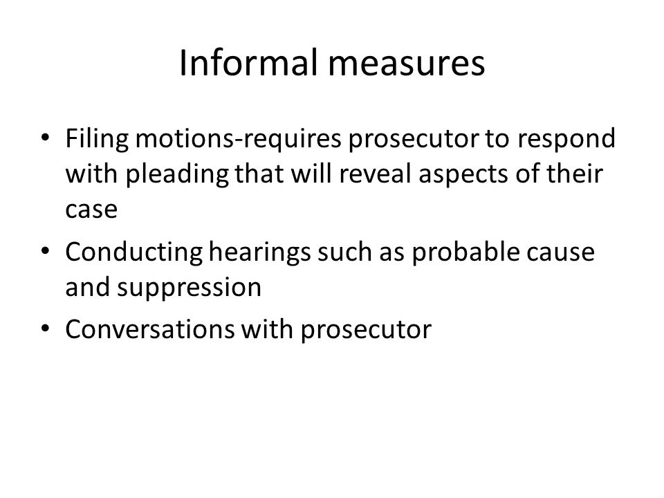 Informal measures Filing motions-requires prosecutor to respond with pleading that will reveal aspects of their case.