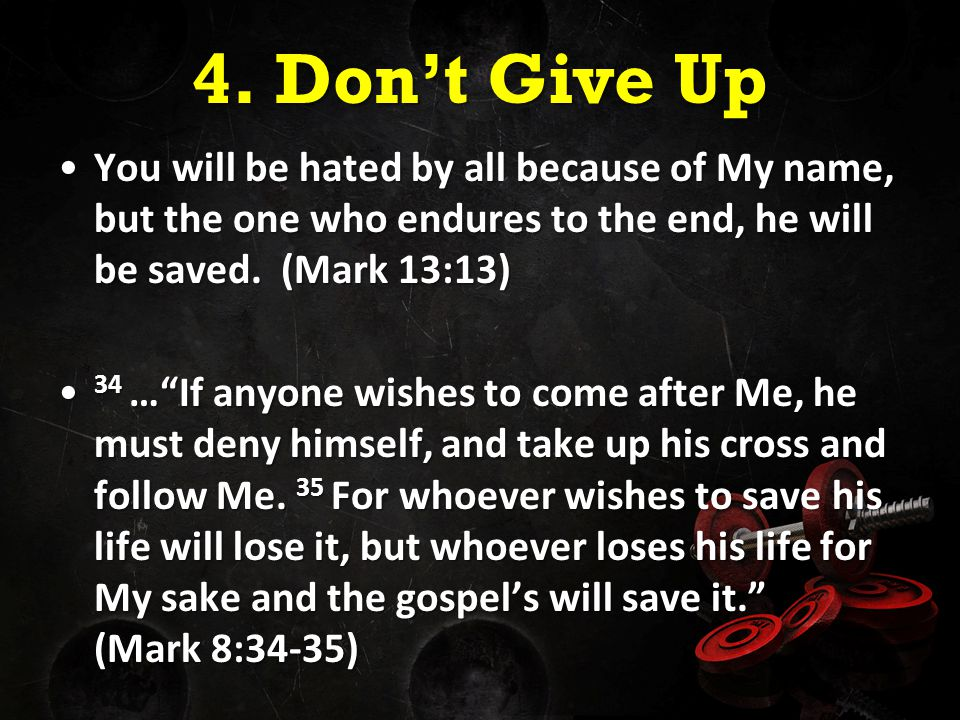 4. Don't Give Up You will be hated by all because of My name, but the one who endures to the end, he will be saved. (Mark 13:13)